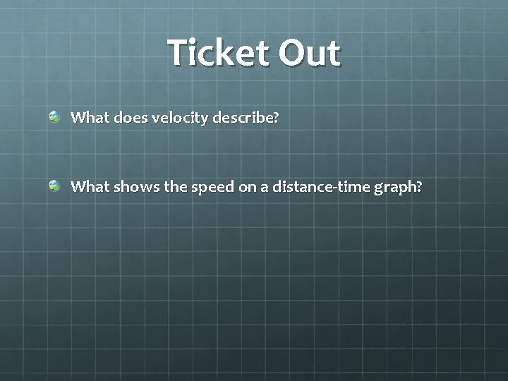 Ticket Out What does velocity describe? What shows the speed on a distance-time graph?