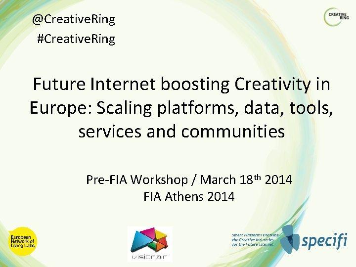 @Creative. Ring #Creative. Ring Future Internet boosting Creativity in Europe: Scaling platforms, data, tools,