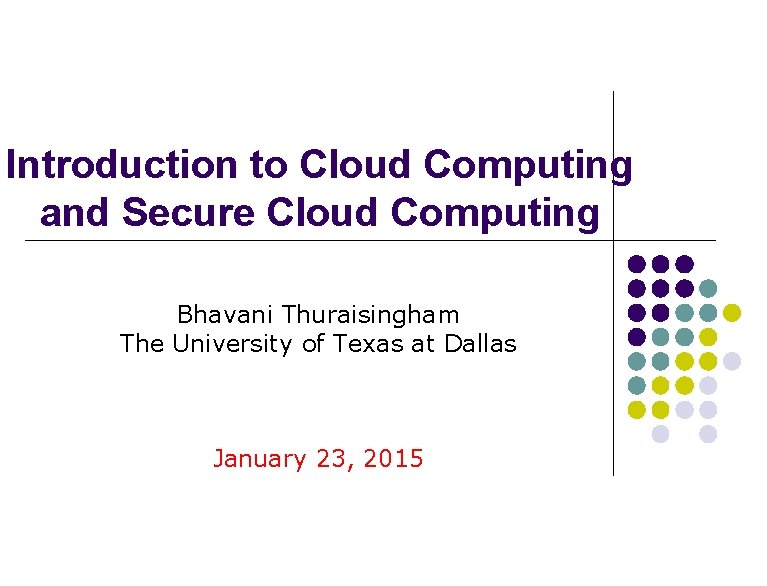 Introduction to Cloud Computing and Secure Cloud Computing Bhavani Thuraisingham The University of Texas