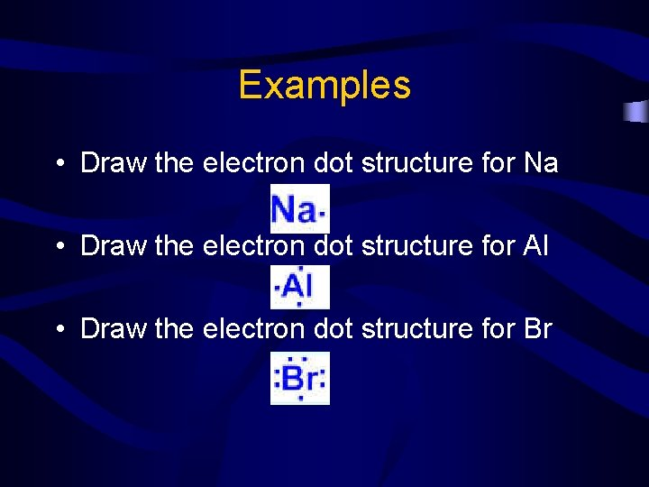 Examples • Draw the electron dot structure for Na • Draw the electron dot