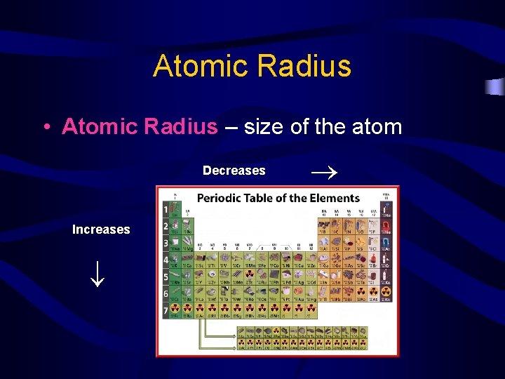 Atomic Radius Decreases Increases • Atomic Radius – size of the atom