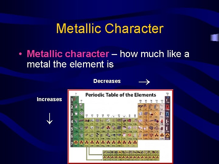 Metallic Character Decreases Increases • Metallic character – how much like a metal the