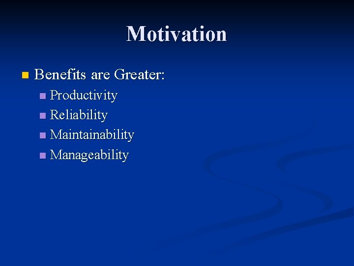 Motivation n Benefits are Greater: Productivity n Reliability n Maintainability n Manageability n