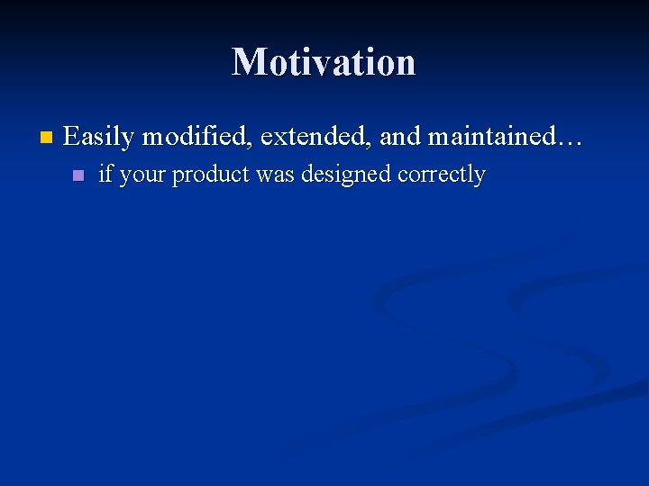Motivation n Easily modified, extended, and maintained… n if your product was designed correctly