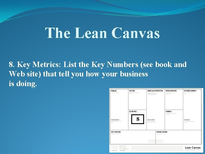 The Lean Canvas 8. Key Metrics: List the Key Numbers (see book and Web