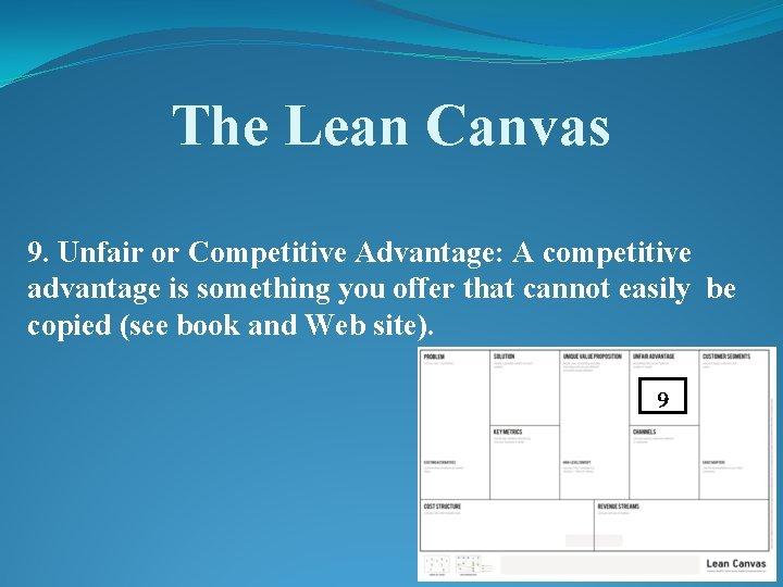 The Lean Canvas 9. Unfair or Competitive Advantage: A competitive advantage is something you