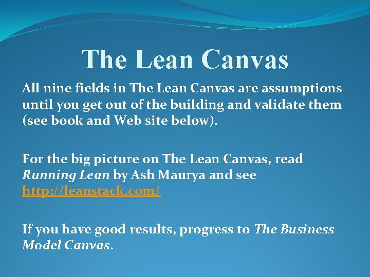 The Lean Canvas All nine fields in The Lean Canvas are assumptions until you