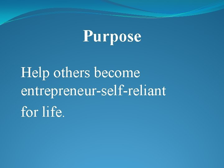 Purpose Help others become entrepreneur-self-reliant for life.