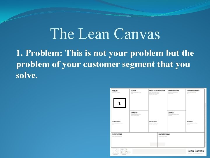 The Lean Canvas 1. Problem: This is not your problem but the problem of