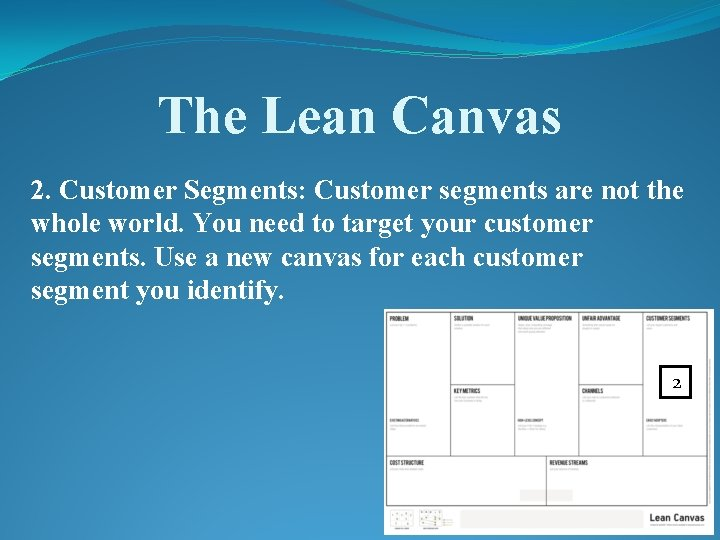 The Lean Canvas 2. Customer Segments: Customer segments are not the whole world. You