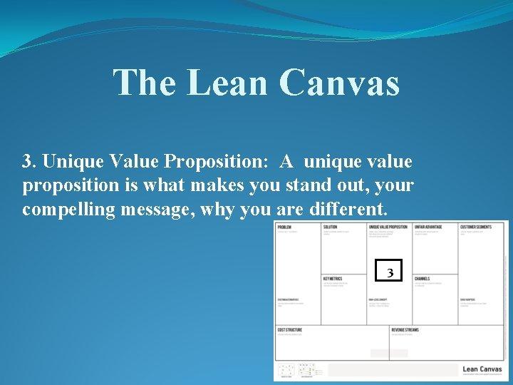 The Lean Canvas 3. Unique Value Proposition: A unique value proposition is what makes