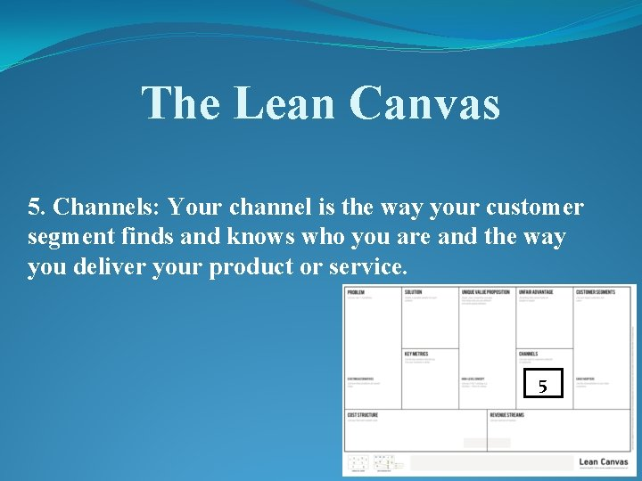 The Lean Canvas 5. Channels: Your channel is the way your customer segment finds