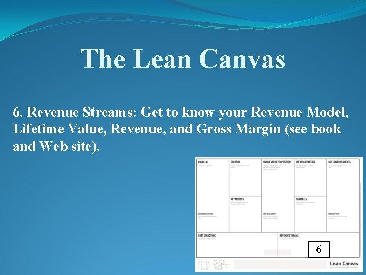 The Lean Canvas 6. Revenue Streams: Get to know your Revenue Model, Lifetime Value,