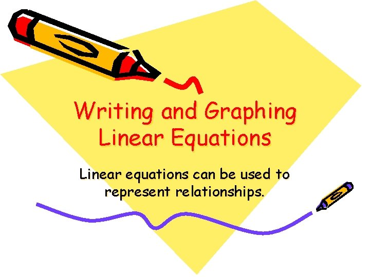 Writing and Graphing Linear Equations Linear equations can be used to represent relationships.