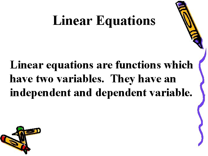Linear Equations Linear equations are functions which have two variables. They have an independent