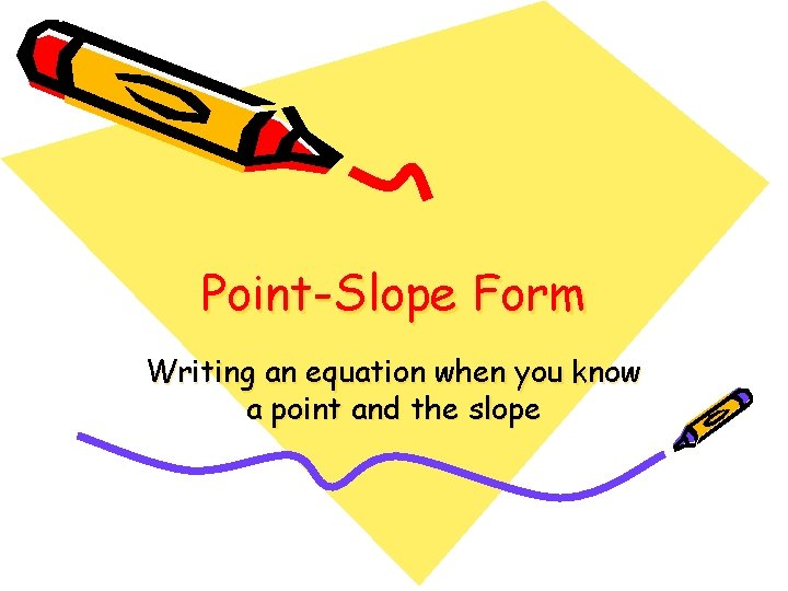 Point-Slope Form Writing an equation when you know a point and the slope