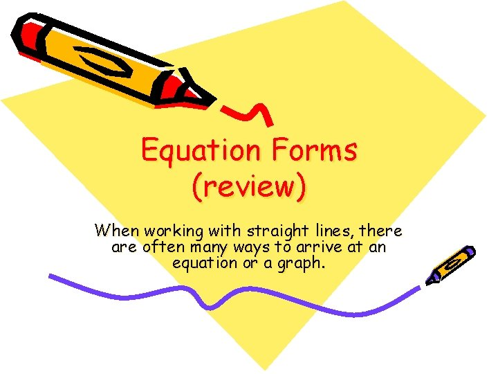 Equation Forms (review) When working with straight lines, there are often many ways to