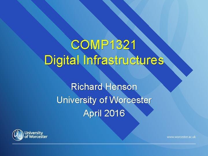 COMP 1321 Digital Infrastructures Richard Henson University of Worcester April 2016
