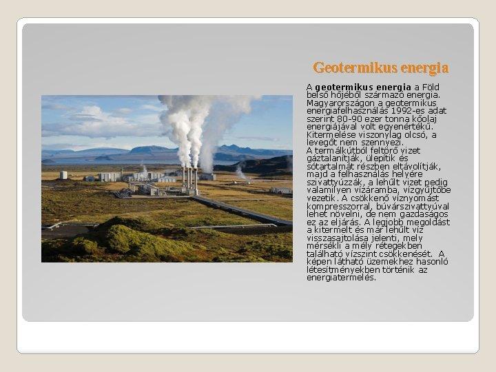 Geotermikus energia A geotermikus energia a Föld belső hőjéből származó energia. Magyarországon a geotermikus