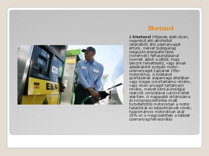 Bioetanol A bioetanol kifejezés alatt olyan, nagyrészt etil-alkoholból (etanolból) álló üzemanyagot értünk, melyet biológiailag