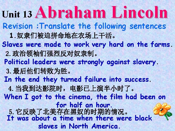 Unit 13 Abraham Lincoln Revision : Translate the following sentences 1. 奴隶们被迫拼命地在农场上干活。 Slaves were