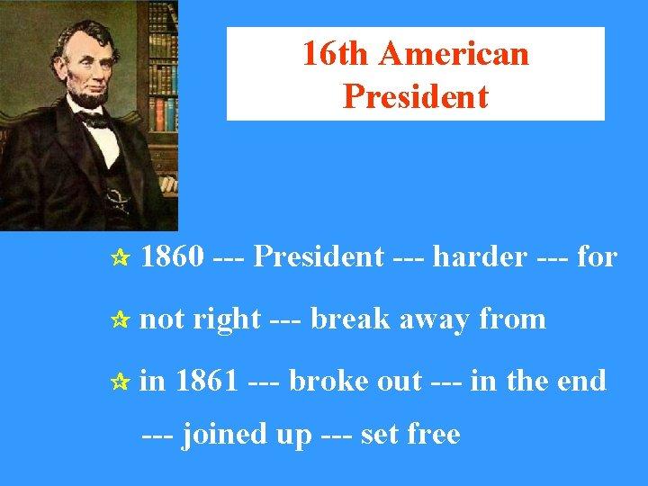 16 th American President 1860 --- President --- harder --- for not right ---