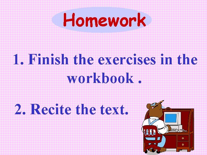 Homework 1. Finish the exercises in the workbook. 2. Recite the text.
