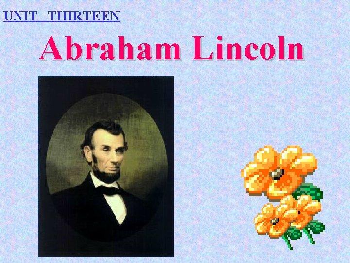 UNIT THIRTEEN Abraham Lincoln
