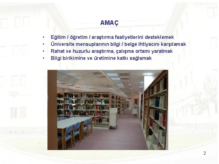AMAÇ • • Eğitim / öğretim / araştırma faaliyetlerini desteklemek Üniversite mensuplarının bilgi /