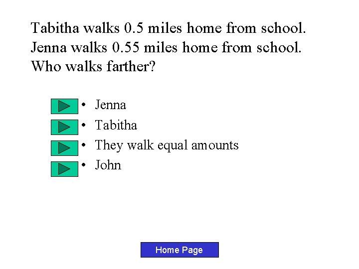 Tabitha walks 0. 5 miles home from school. Jenna walks 0. 55 miles home