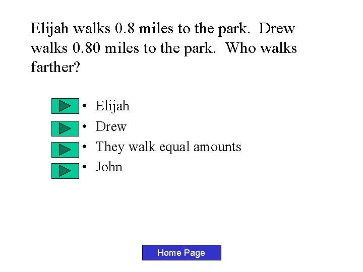 Elijah walks 0. 8 miles to the park. Drew walks 0. 80 miles to