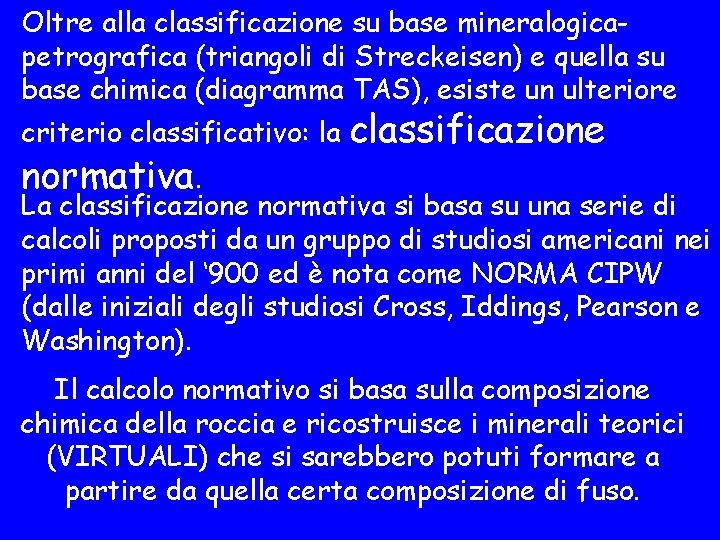 Oltre alla classificazione su base mineralogicapetrografica (triangoli di Streckeisen) e quella su base chimica