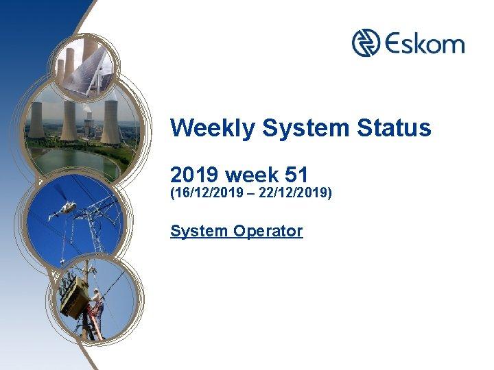 Weekly System Status 2019 week 51 (16/12/2019 – 22/12/2019) System Operator