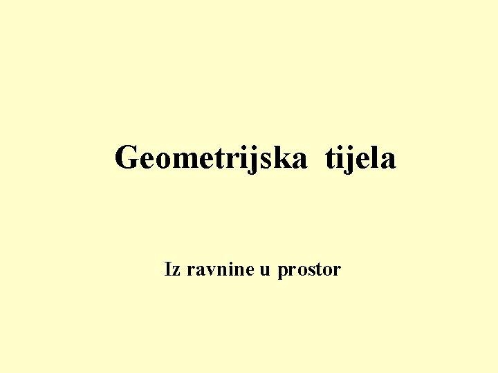 Geometrijska tijela Iz ravnine u prostor