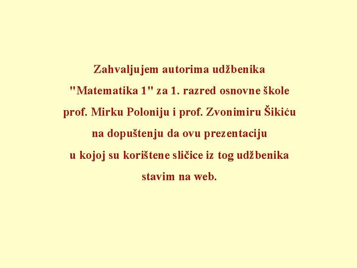 """Zahvaljujem autorima udžbenika """"Matematika 1"""" za 1. razred osnovne škole prof. Mirku Poloniju i"""