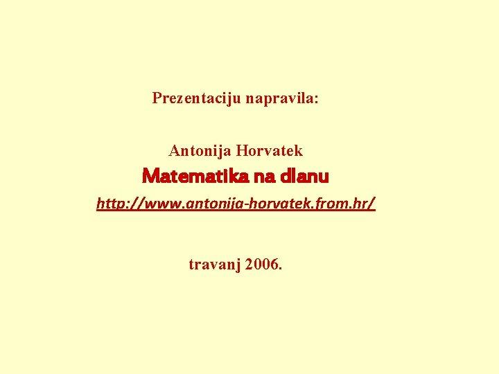 Prezentaciju napravila: Antonija Horvatek Matematika na dlanu http: //www. antonija-horvatek. from. hr/ travanj 2006.