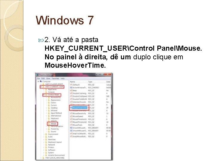 Windows 7 2. Vá até a pasta HKEY_CURRENT_USERControl PanelMouse. No painel à direita, dê