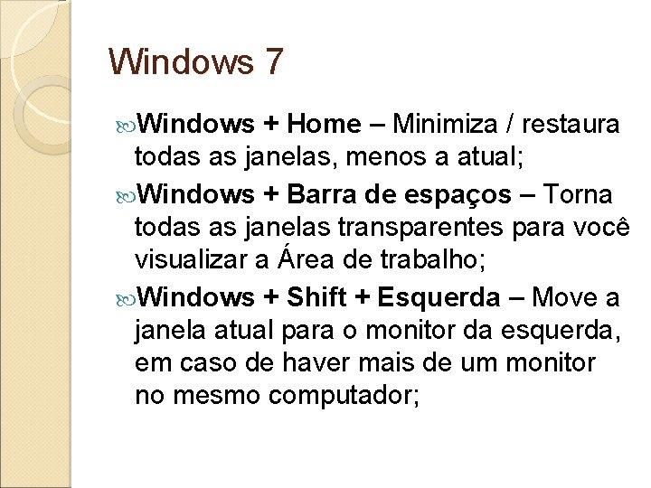 Windows 7 Windows + Home – Minimiza / restaura todas as janelas, menos a