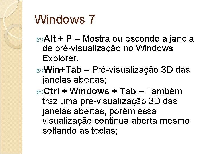 Windows 7 Alt + P – Mostra ou esconde a janela de pré-visualização no