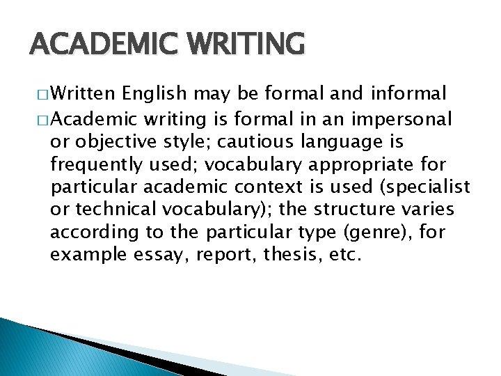 ACADEMIC WRITING � Written English may be formal and informal � Academic writing is