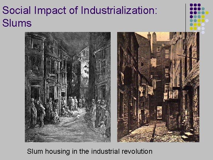 Social Impact of Industrialization: Slums Slum housing in the industrial revolution