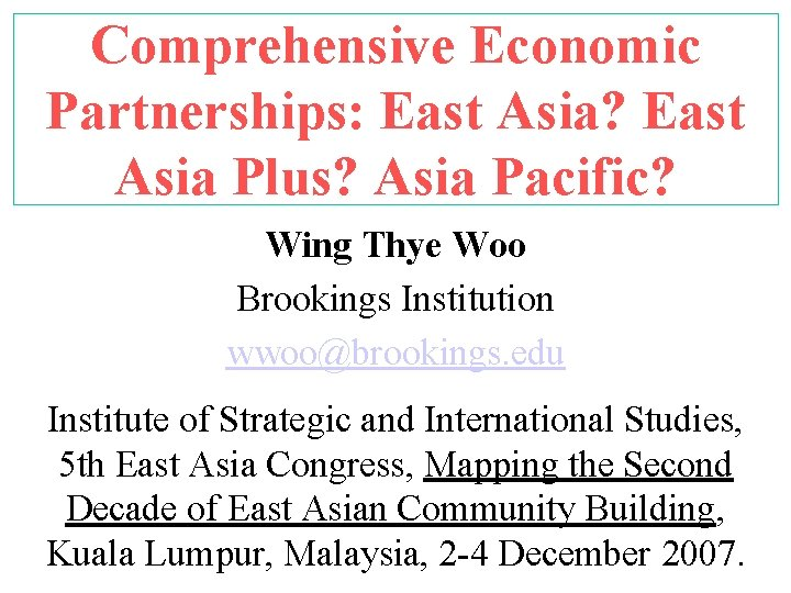 Comprehensive Economic Partnerships: East Asia? East Asia Plus? Asia Pacific? Wing Thye Woo Brookings