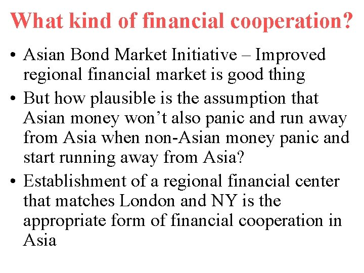 What kind of financial cooperation? • Asian Bond Market Initiative – Improved regional financial