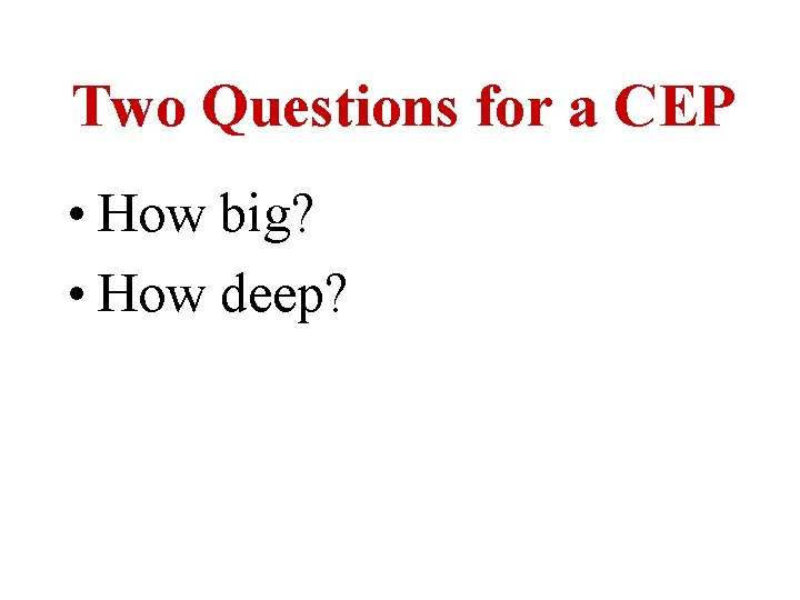 Two Questions for a CEP • How big? • How deep?