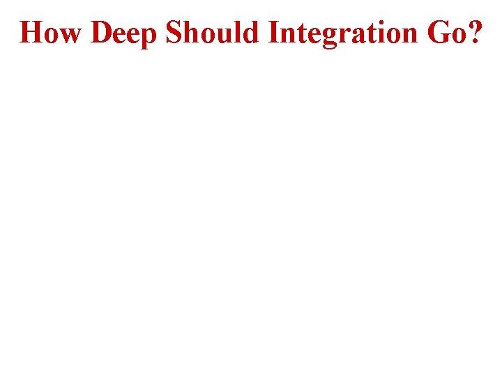 How Deep Should Integration Go?