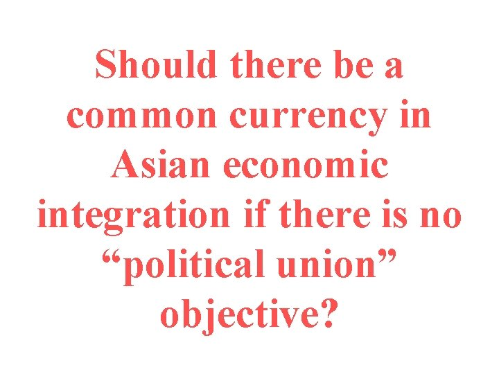 Should there be a common currency in Asian economic integration if there is no