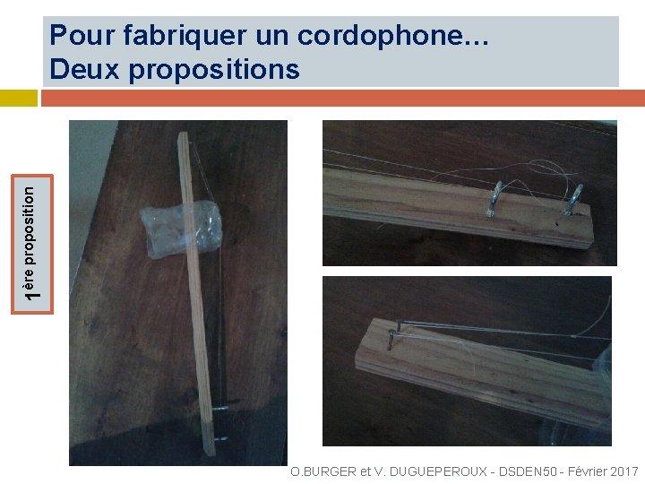 1ère proposition Pour fabriquer un cordophone… Deux propositions O. BURGER et V. DUGUEPEROUX -
