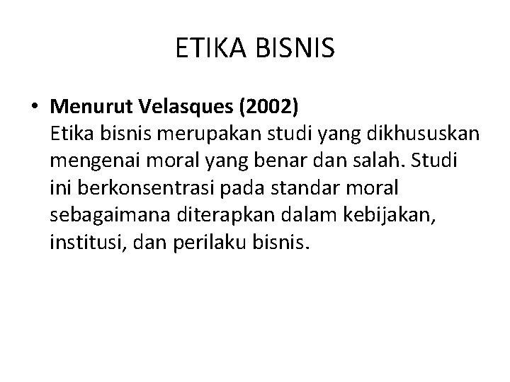 ETIKA BISNIS • Menurut Velasques (2002) Etika bisnis merupakan studi yang dikhususkan mengenai moral