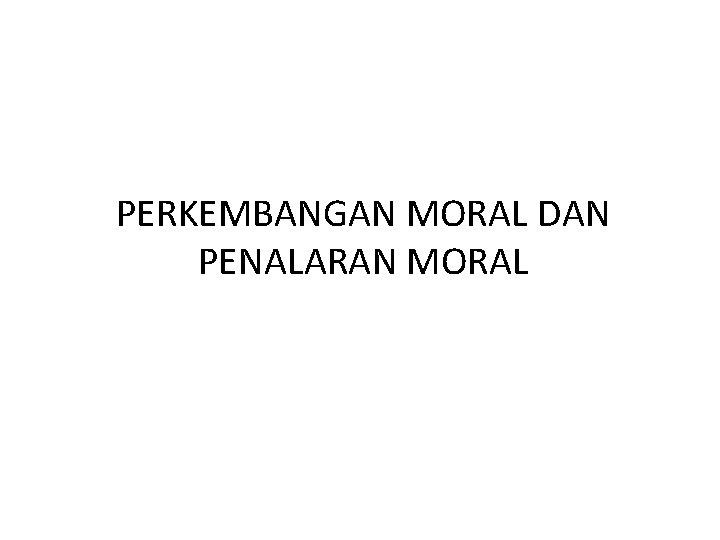 PERKEMBANGAN MORAL DAN PENALARAN MORAL