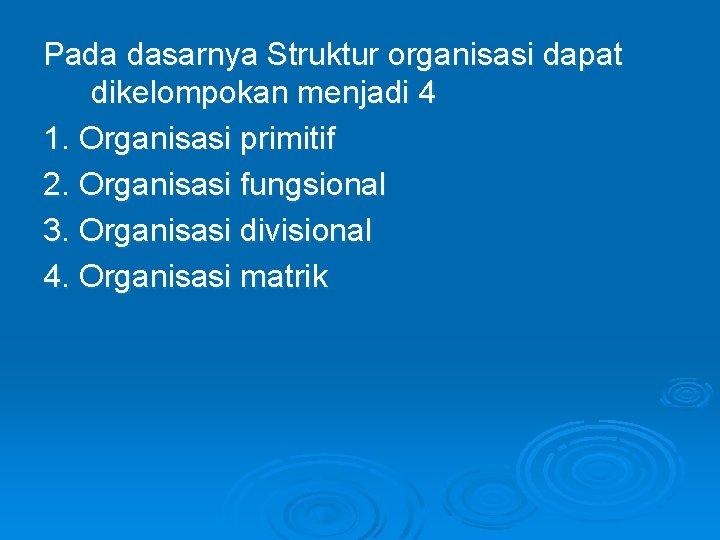 Pada dasarnya Struktur organisasi dapat dikelompokan menjadi 4 1. Organisasi primitif 2. Organisasi fungsional